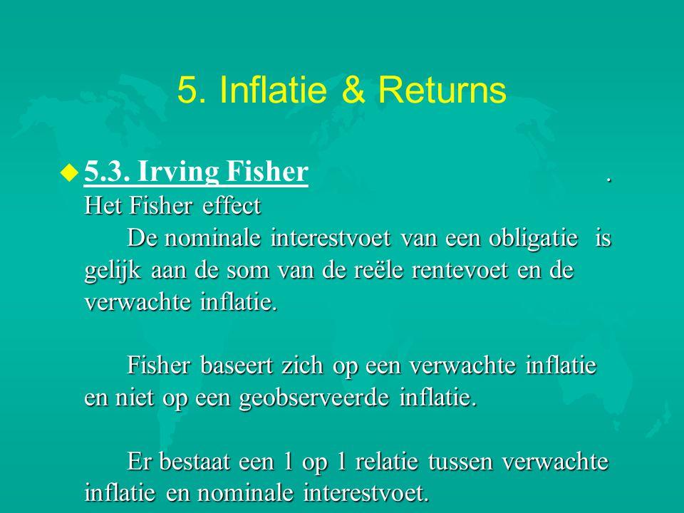 5. Inflatie & Returns u. Het Fisher effect De nominale interestvoet van een obligatie is gelijk aan de som van de reële rentevoet en de verwachte infl