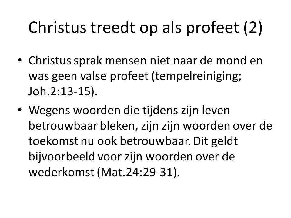 Christus treedt op als profeet (2) Christus sprak mensen niet naar de mond en was geen valse profeet (tempelreiniging; Joh.2:13-15). Wegens woorden di
