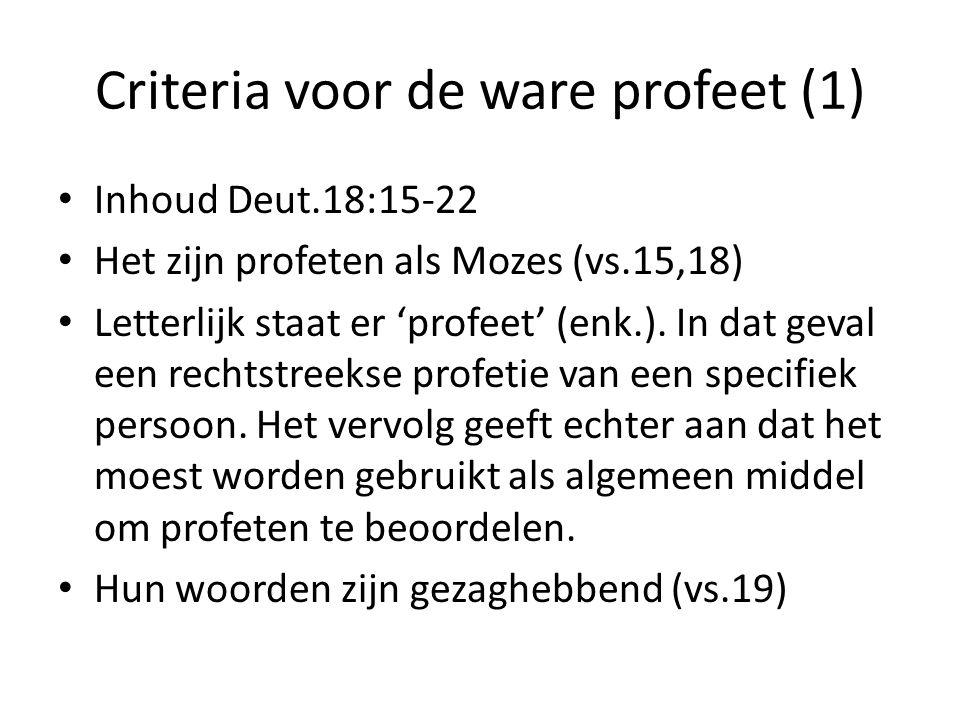 Criteria voor de ware profeet (1) Inhoud Deut.18:15-22 Het zijn profeten als Mozes (vs.15,18) Letterlijk staat er 'profeet' (enk.). In dat geval een r