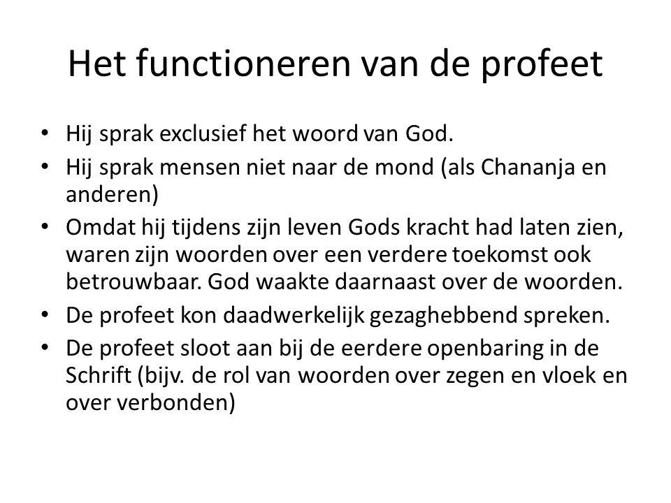 Het functioneren van de profeet Hij sprak exclusief het woord van God. Hij sprak mensen niet naar de mond (als Chananja en anderen) Omdat hij tijdens