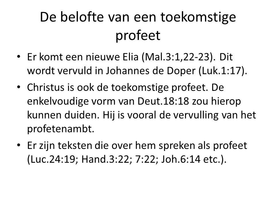 De belofte van een toekomstige profeet Er komt een nieuwe Elia (Mal.3:1,22-23). Dit wordt vervuld in Johannes de Doper (Luk.1:17). Christus is ook de
