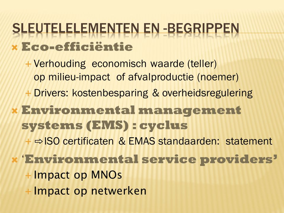  Eco-efficiëntie  Verhouding economisch waarde (teller) op milieu-impact of afvalproductie (noemer)  Drivers: kostenbesparing & overheidsregulering  Environmental management systems (EMS) : cyclus  ⇨ ISO certificaten & EMAS standaarden: statement  ' Environmental service providers'  Impact op MNOs  Impact op netwerken
