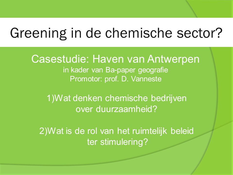 Greening in de chemische sector? Casestudie: Haven van Antwerpen in kader van Ba-paper geografie Promotor: prof. D. Vanneste 1)Wat denken chemische be