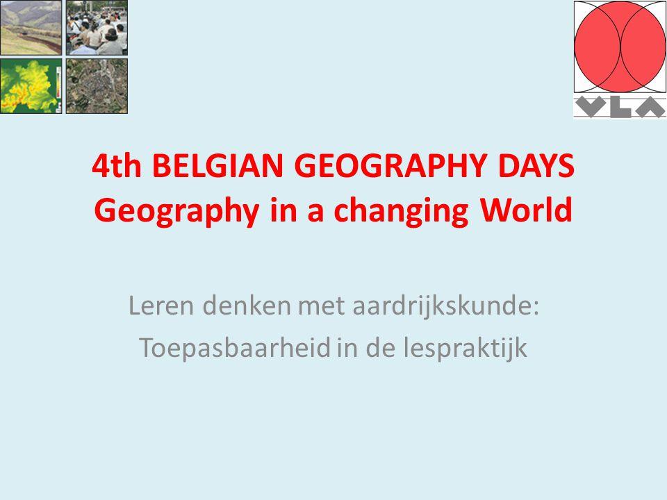 4th BELGIAN GEOGRAPHY DAYS Geography in a changing World Leren denken met aardrijkskunde: Toepasbaarheid in de lespraktijk
