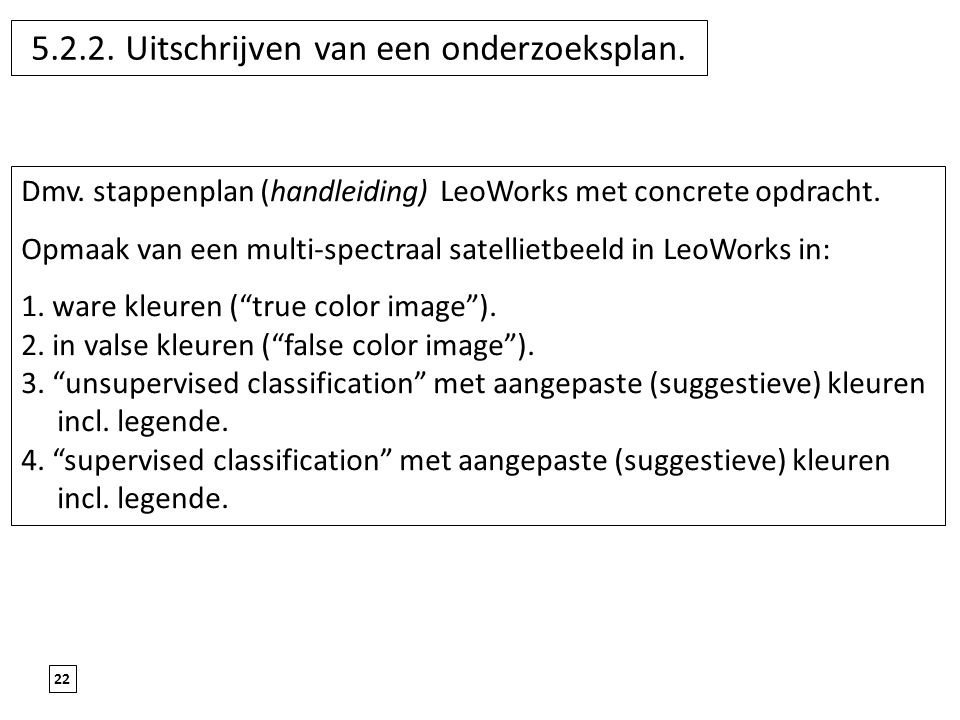 22 5.2.2. Uitschrijven van een onderzoeksplan. Dmv. stappenplan (handleiding) LeoWorks met concrete opdracht. Opmaak van een multi-spectraal satelliet