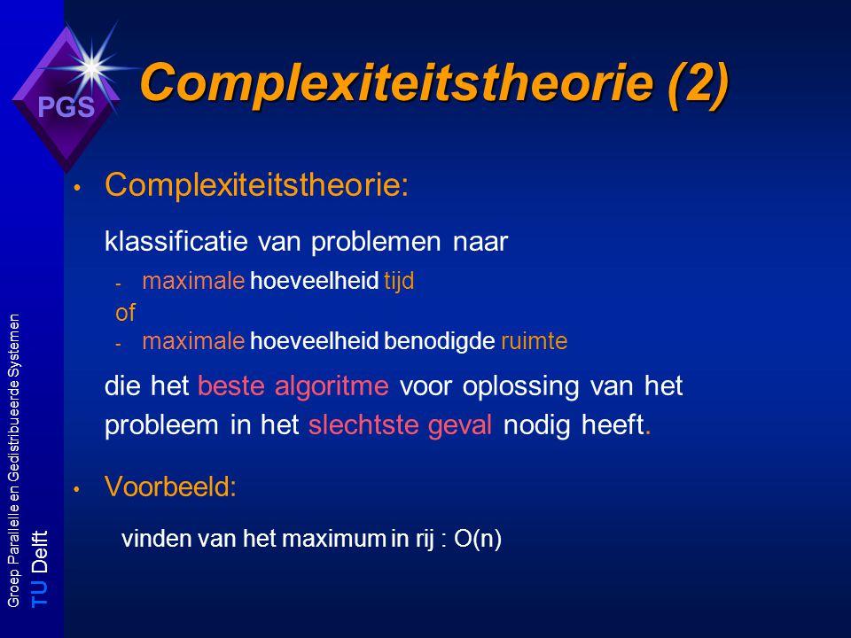 T U Delft Groep Parallelle en Gedistribueerde Systemen PGS Complexiteitstheorie (2) Complexiteitstheorie: klassificatie van problemen naar - maximale hoeveelheid tijd of - maximale hoeveelheid benodigde ruimte die het beste algoritme voor oplossing van het probleem in het slechtste geval nodig heeft.