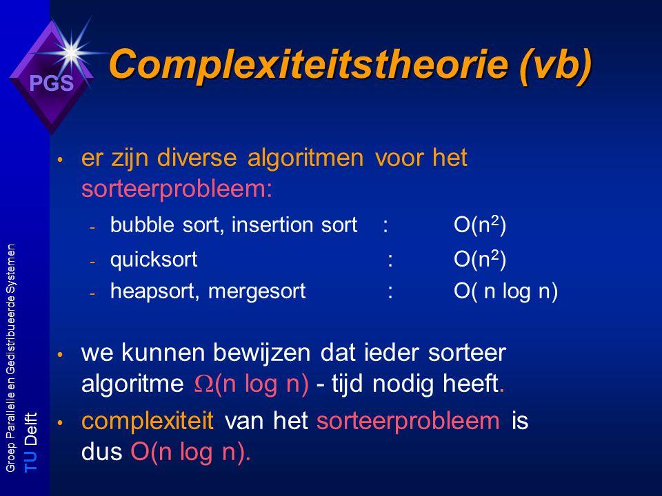 T U Delft Groep Parallelle en Gedistribueerde Systemen PGS Complexiteitstheorie (vb) er zijn diverse algoritmen voor het sorteerprobleem: - bubble sort, insertion sort :O(n 2 ) - quicksort: O(n 2 ) - heapsort, mergesort:O( n log n) we kunnen bewijzen dat ieder sorteer algoritme  (n log n) - tijd nodig heeft.