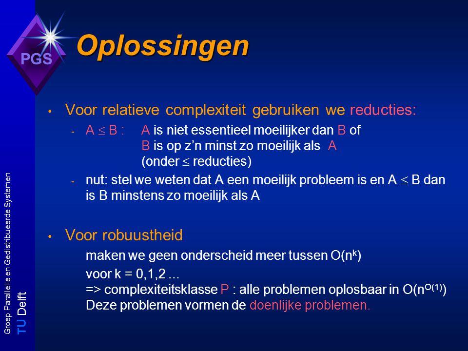 T U Delft Groep Parallelle en Gedistribueerde Systemen PGS Oplossingen Voor relatieve complexiteit gebruiken we reducties: - A  B : A is niet essentieel moeilijker dan B of B is op z'n minst zo moeilijk als A (onder  reducties) - nut: stel we weten dat A een moeilijk probleem is en A  B dan is B minstens zo moeilijk als A Voor robuustheid maken we geen onderscheid meer tussen O(n k ) voor k = 0,1,2...