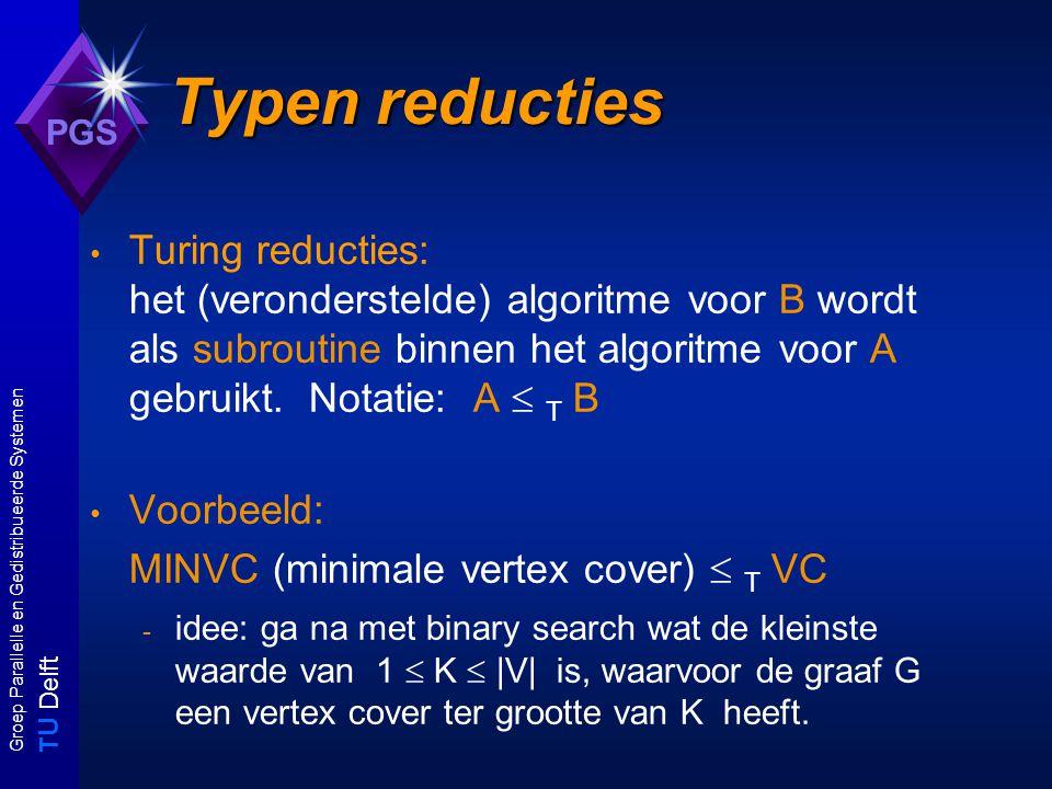 T U Delft Groep Parallelle en Gedistribueerde Systemen PGS Typen reducties Turing reducties: het (veronderstelde) algoritme voor B wordt als subroutine binnen het algoritme voor A gebruikt.