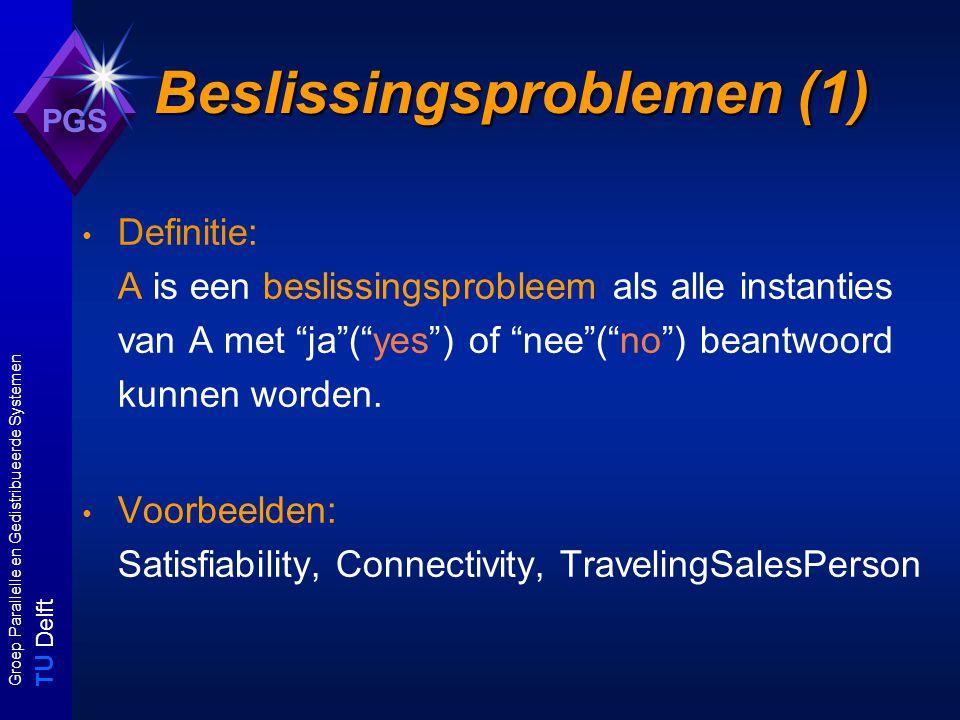 T U Delft Groep Parallelle en Gedistribueerde Systemen PGS Beslissingsproblemen (1) Definitie: A is een beslissingsprobleem als alle instanties van A met ja ( yes ) of nee ( no ) beantwoord kunnen worden.