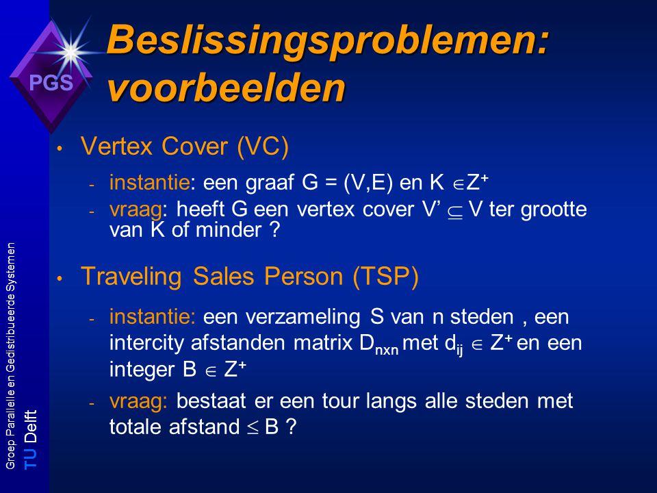 T U Delft Groep Parallelle en Gedistribueerde Systemen PGS Beslissingsproblemen: voorbeelden Vertex Cover (VC) - instantie: een graaf G = (V,E) en K  Z + - vraag: heeft G een vertex cover V'  V ter grootte van K of minder .