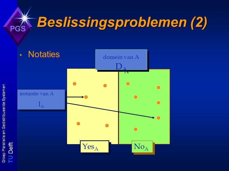 T U Delft Groep Parallelle en Gedistribueerde Systemen PGS Beslissingsproblemen (2) Notaties Yes A No A domein van A D A instantie van A I A instantie van A I A