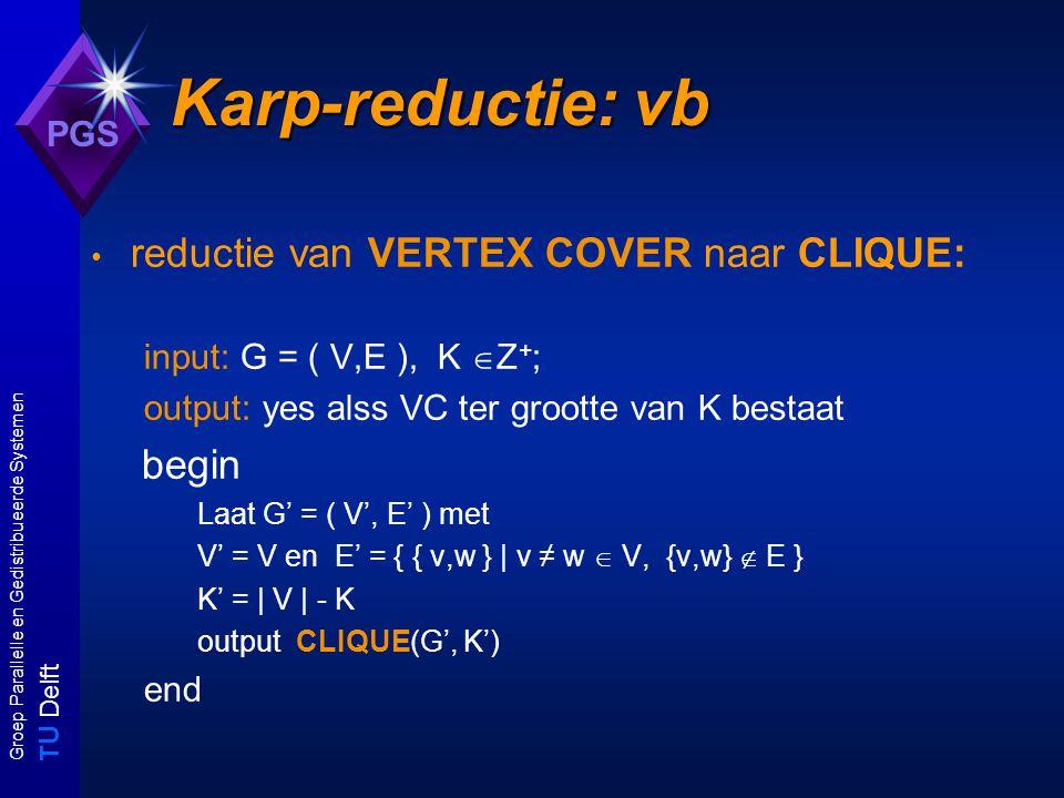 T U Delft Groep Parallelle en Gedistribueerde Systemen PGS Karp-reductie: vb reductie van VERTEX COVER naar CLIQUE: input: G = ( V,E ), K  Z + ; output: yes alss VC ter grootte van K bestaat begin Laat G' = ( V', E' ) met V' = V en E' = { { v,w } | v ≠ w  V, {v,w}  E } K' = | V | - K output CLIQUE(G', K') end