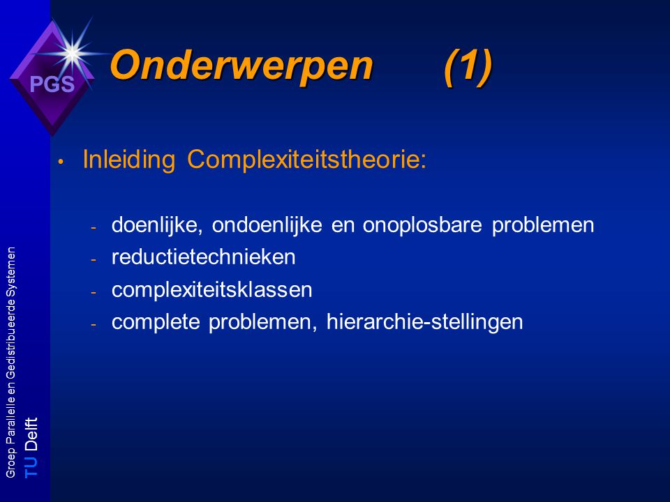 T U Delft Groep Parallelle en Gedistribueerde Systemen PGS Onderwerpen (2) Doenlijk vss ondoenlijk: P versus NP - polynomiale reducties en polynomiale problemen - deterministiche vss niet-deterministische algoritmen - (N)P-volledige problemen - technieken voor constructie van reducties