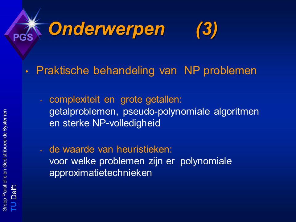 T U Delft Groep Parallelle en Gedistribueerde Systemen PGS Onderwerpen (3) Praktische behandeling van NP problemen - complexiteit en grote getallen: getalproblemen, pseudo-polynomiale algoritmen en sterke NP-volledigheid - de waarde van heuristieken: voor welke problemen zijn er polynomiale approximatietechnieken