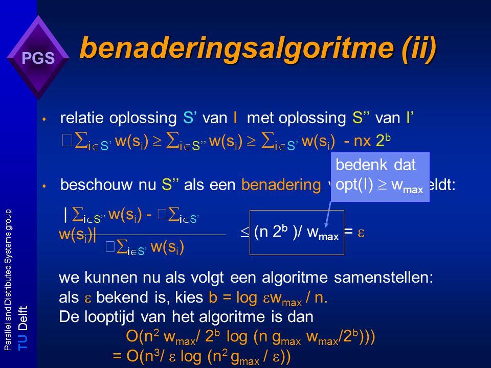 T U Delft Parallel and Distributed Systems group PGS benaderingsalgoritme (ii) relatie oplossing S' van I met oplossing S'' van I'  i  S' w(s i )   i  S'' w(s i )   i  S' w(s i ) - nx 2 b beschouw nu S'' als een benadering van S': Dan geldt:  i  S' w(s i )  (n 2 b )/ w max =  |  i  S'' w(s i ) -  i  S' w(s i )| bedenk dat opt(I)  w max we kunnen nu als volgt een algoritme samenstellen: als  bekend is, kies b = log  w max / n.