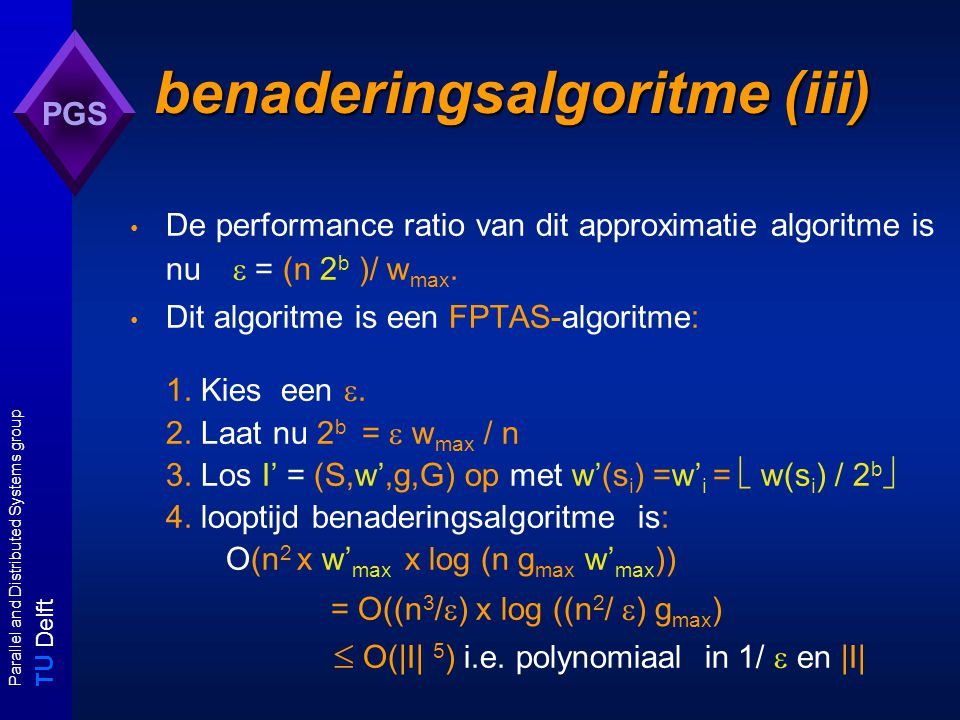 T U Delft Parallel and Distributed Systems group PGS benaderingsalgoritme (iii) De performance ratio van dit approximatie algoritme is nu  = (n 2 b )/ w max.