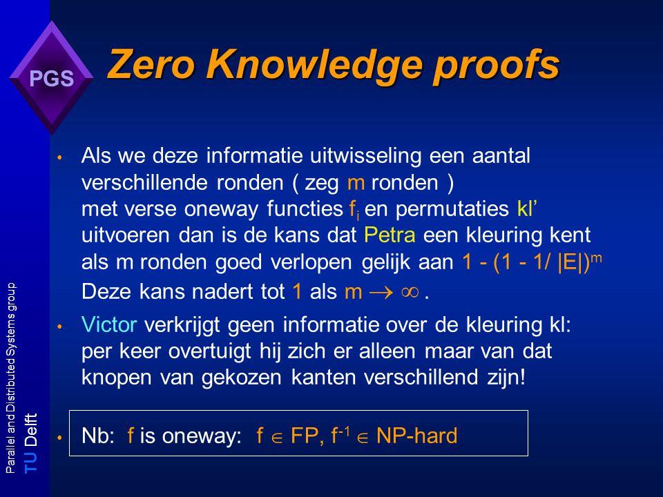 T U Delft Parallel and Distributed Systems group PGS Zero Knowledge proofs Als we deze informatie uitwisseling een aantal verschillende ronden ( zeg m ronden ) met verse oneway functies f i en permutaties kl' uitvoeren dan is de kans dat Petra een kleuring kent als m ronden goed verlopen gelijk aan 1 - (1 - 1/ |E|) m Deze kans nadert tot 1 als m  .