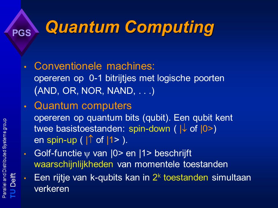 T U Delft Parallel and Distributed Systems group PGS Quantum Computing Conventionele machines: opereren op 0-1 bitrijtjes met logische poorten ( AND, OR, NOR, NAND,...) Quantum computers opereren op quantum bits (qubit).