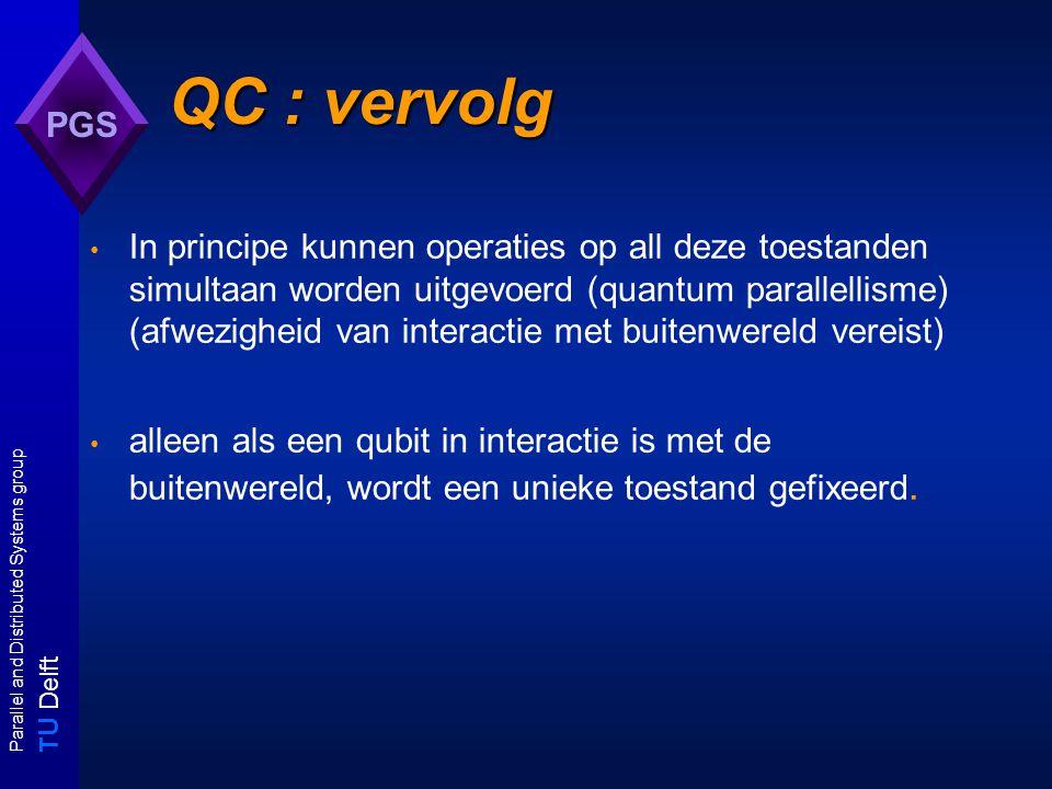 T U Delft Parallel and Distributed Systems group PGS QC : vervolg In principe kunnen operaties op all deze toestanden simultaan worden uitgevoerd (quantum parallellisme) (afwezigheid van interactie met buitenwereld vereist) alleen als een qubit in interactie is met de buitenwereld, wordt een unieke toestand gefixeerd.