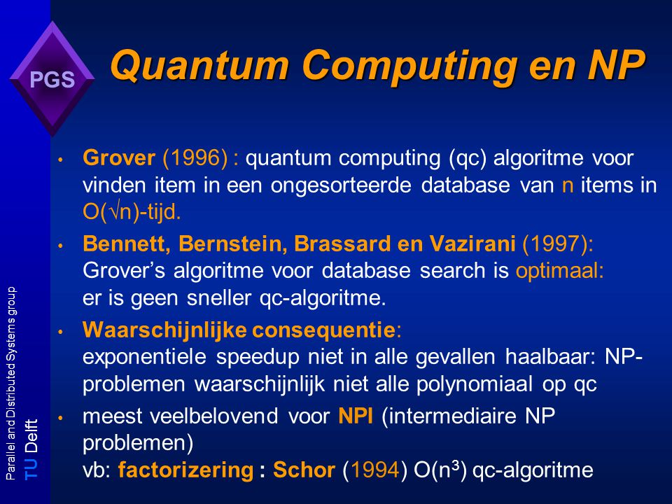 T U Delft Parallel and Distributed Systems group PGS Quantum Computing en NP Grover (1996) : quantum computing (qc) algoritme voor vinden item in een ongesorteerde database van n items in O(  n)-tijd.