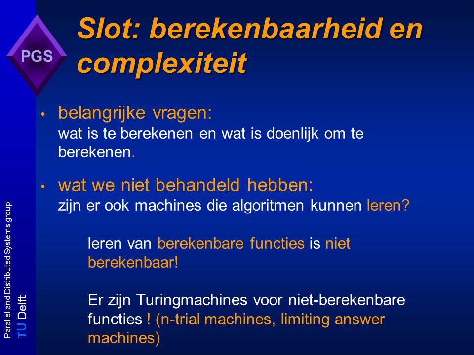 T U Delft Parallel and Distributed Systems group PGS Slot: berekenbaarheid en complexiteit belangrijke vragen: wat is te berekenen en wat is doenlijk om te berekenen.