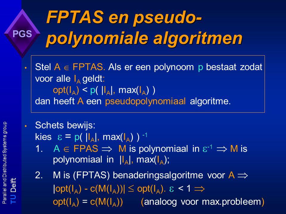 T U Delft Parallel and Distributed Systems group PGS FPTAS en pseudo- polynomiale algoritmen Stel A  FPTAS.