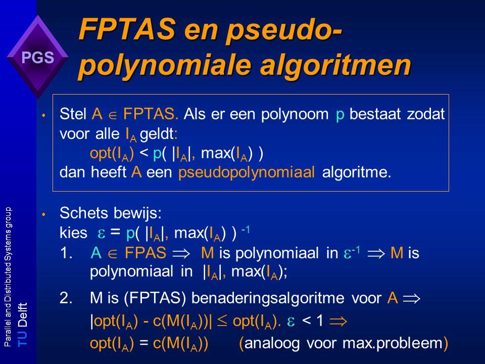 T U Delft Parallel and Distributed Systems group PGS FPTAS en pseudo- polynomiale algoritmen Stel A  FPTAS.