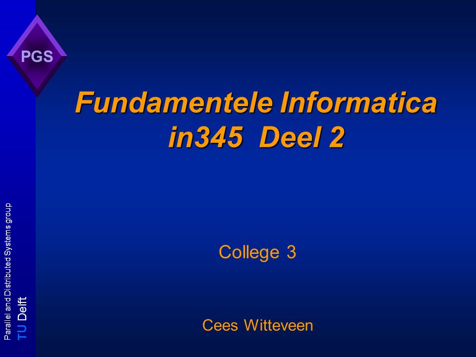 T U Delft Parallel and Distributed Systems group PGS Fundamentele Informatica in345 Deel 2 College 3 Cees Witteveen