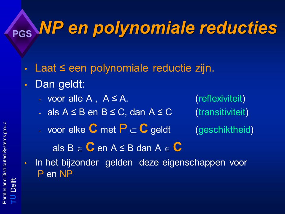 T U Delft Parallel and Distributed Systems group PGS NP en polynomiale reducties Laat ≤ een polynomiale reductie zijn.