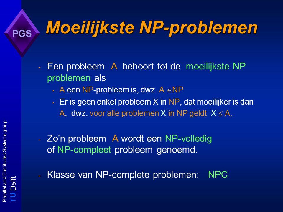T U Delft Parallel and Distributed Systems group PGS Moeilijkste NP-problemen Moeilijkste NP-problemen - Een probleem A behoort tot de moeilijkste NP problemen als A een NP-probleem is, dwz A  NP Er is geen enkel probleem X in NP, dat moeilijker is dan A, dwz.