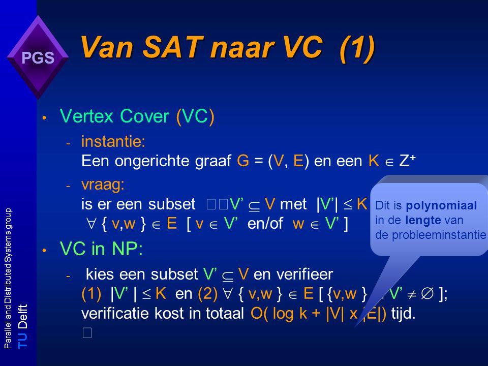 T U Delft Parallel and Distributed Systems group PGS Van SAT naar VC (1) Vertex Cover (VC) - instantie: Een ongerichte graaf G = (V, E) en een K  Z + - vraag: is er een subset V'  V met |V'|  K en  { v,w }  E [ v  V' en/of w  V' ] VC in NP: - kies een subset V'  V en verifieer (1) |V' |  K en (2)  { v,w }  E [ {v,w }  V'   ]; verificatie kost in totaal O( log k + |V| x |E|) tijd.