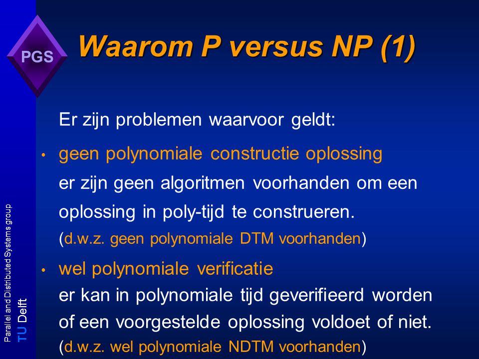 T U Delft Parallel and Distributed Systems group PGS Waarom P versus NP (2) Van NP-problemen weten we dat ze behoren tot de klasse EXP: iedere polynomiale NDTM is in exponentiele tijd te simuleren met een DTM.