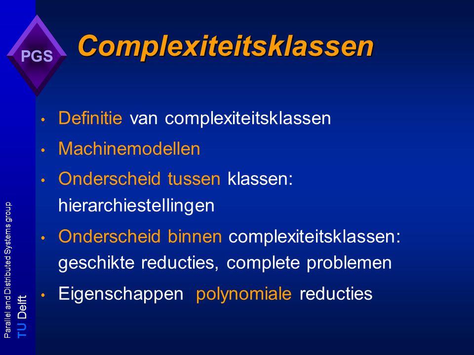 T U Delft Parallel and Distributed Systems group PGS Complexiteitsklassen Definitie van complexiteitsklassen Machinemodellen Onderscheid tussen klassen: hierarchiestellingen Onderscheid binnen complexiteitsklassen: geschikte reducties, complete problemen Eigenschappen polynomiale reducties