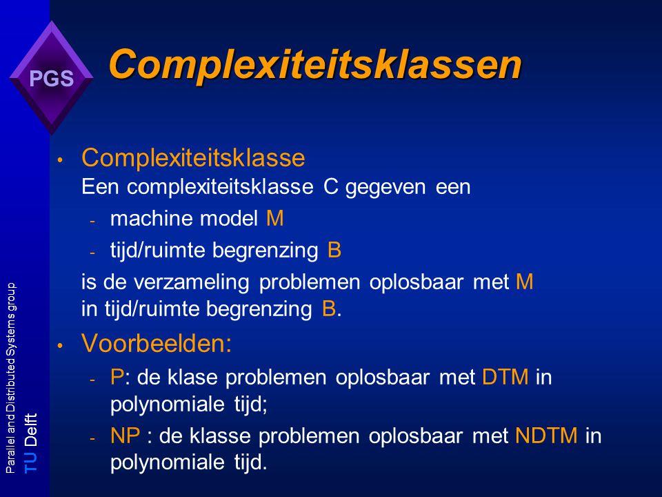 T U Delft Parallel and Distributed Systems group PGS Complexiteitsklassen Complexiteitsklasse Een complexiteitsklasse C gegeven een - machine model M - tijd/ruimte begrenzing B is de verzameling problemen oplosbaar met M in tijd/ruimte begrenzing B.