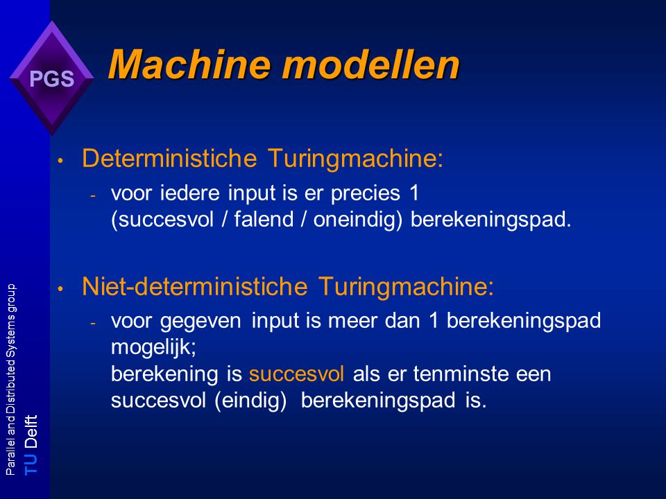 T U Delft Parallel and Distributed Systems group PGS Machine modellen Deterministiche Turingmachine: - voor iedere input is er precies 1 (succesvol /