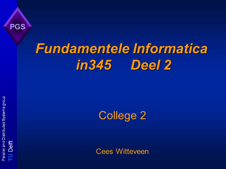 T U Delft Parallel and Distributed Systems group PGS Fundamentele Informatica in345 Deel 2 College 2 Cees Witteveen
