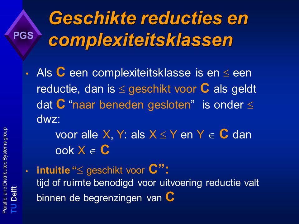T U Delft Parallel and Distributed Systems group PGS Geschikte reducties en complexiteitsklassen Als C een complexiteitsklasse is en  een reductie, dan is  geschikt voor C als geldt dat C naar beneden gesloten is onder  dwz: voor alle X, Y: als X  Y en Y  C dan ook X  C intuitie  geschikt voor C : tijd of ruimte benodigd voor uitvoering reductie valt binnen de begrenzingen van C
