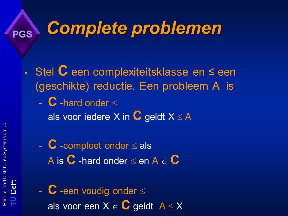 T U Delft Parallel and Distributed Systems group PGS Complete problemen Stel C een complexiteitsklasse en ≤ een (geschikte) reductie.