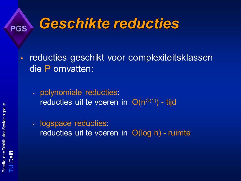 T U Delft Parallel and Distributed Systems group PGS Geschikte reducties reducties geschikt voor complexiteitsklassen die P omvatten: - polynomiale reducties: reducties uit te voeren in O(n O(1) ) - tijd - logspace reducties: reducties uit te voeren in O(log n) - ruimte