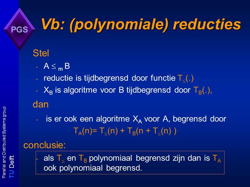 T U Delft Parallel and Distributed Systems group PGS Vb: (polynomiale) reducties Stel - A  m B - reductie is tijdbegrensd door functie T  (.) - X B is algoritme voor B tijdbegrensd door T B (.), dan - is er ook een algoritme X A voor A, begrensd door T A (n)= T  (n) + T B (n + T  (n) ) conclusie: - als T  en T B polynomiaal begrensd zijn dan is T A ook polynomiaal begrensd.