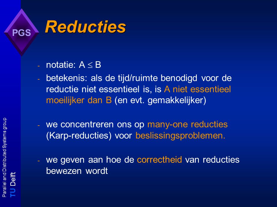 T U Delft Parallel and Distributed Systems group PGS Algoritme voor A YBYB Karp-reducties  m YAYA A  m B: voor alle I A  D A : I A  Y A  R(I A )  Y B algoritme B yes iff R(I)  Y B no iff R(I)  Y B A I B R yes iff I  Y A no iff I  Y A