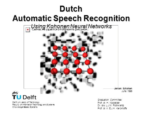 Dutch Automatic Speech Recognition Using Kohonen Neural Networks Delft University of Technology Faculty of Information Technology and Systems Knowledge-Based Systems Jeroen Schalken June 1998 Graduation Committee: Prof.