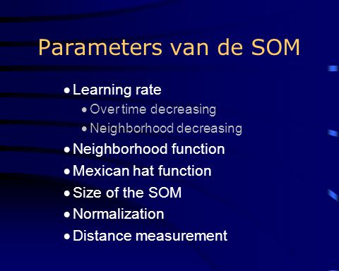 Parameters van de SOM  Learning rate  Over time decreasing  Neighborhood decreasing  Neighborhood function  Mexican hat function  Size of the SOM  Normalization  Distance measurement