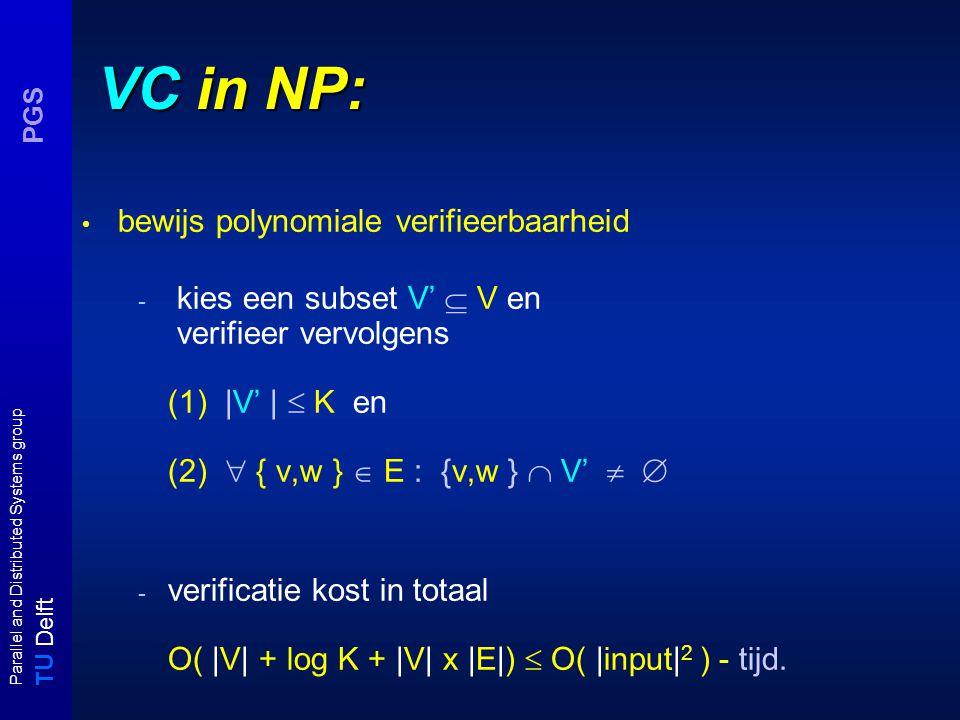 T U Delft Parallel and Distributed Systems group PGS VC in NP: bewijs polynomiale verifieerbaarheid - kies een subset V'  V en verifieer vervolgens (1) |V' |  K en (2)  { v,w }  E : {v,w }  V'   - verificatie kost in totaal O( |V| + log K + |V| x |E|)  O( |input| 2 ) - tijd.