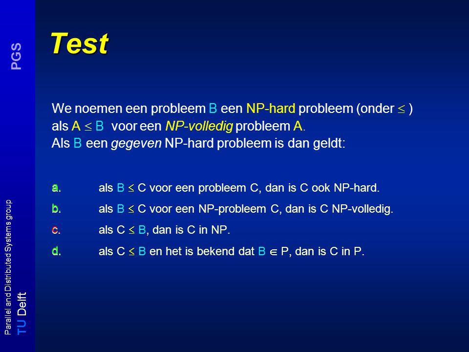 T U Delft Parallel and Distributed Systems group PGS CLIQUE is NPC Naam: CLIQUE InstantieGraaf G = (V, E), positieve integer K Vraag:heeft G een clique ter grootte van K, dwz is er een subset V' van V met  V  = K zodat voor alle u ≠ v in V' geldt {u,v}  V' CLIQUE in NP: gok subset V' en verifieer in O( E x V  2 ) clique eigenschap CLIQUE in NP-hard: VC ≤ CLIQUE : als I = ( G =(V, E), K) vc-instantie is, neem dan f(I) = (G c = (V, E c ),  V -K) als clique-instantie.