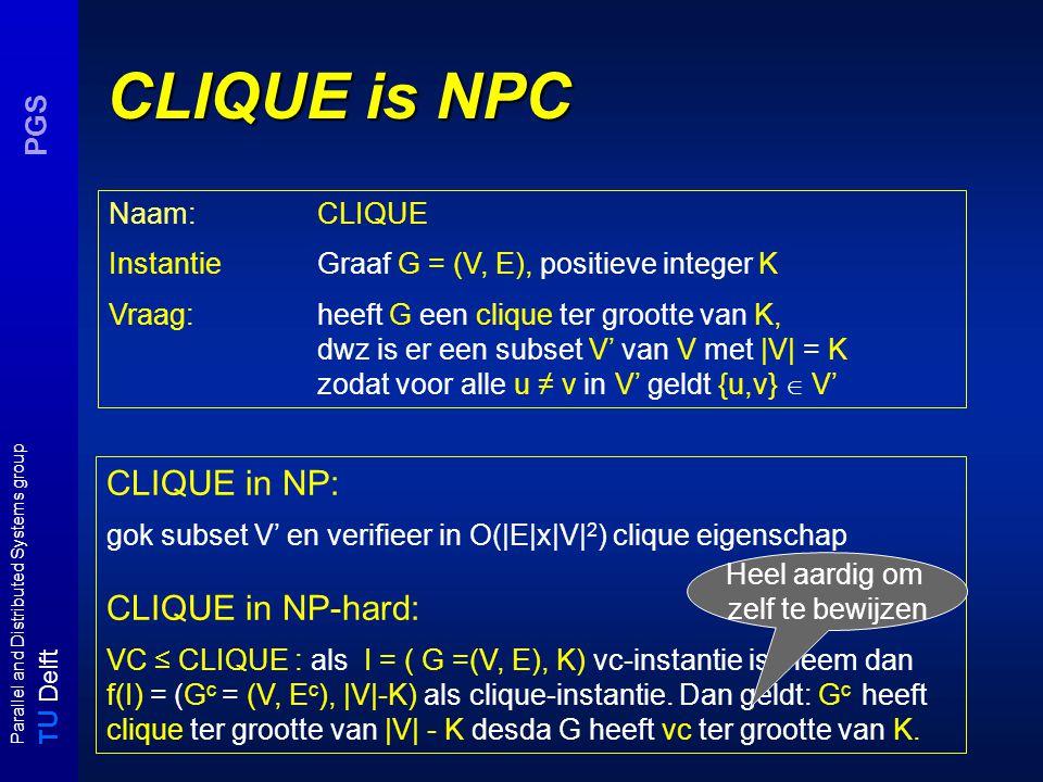 T U Delft Parallel and Distributed Systems group PGS CLIQUE is NPC Naam: CLIQUE InstantieGraaf G = (V, E), positieve integer K Vraag:heeft G een clique ter grootte van K, dwz is er een subset V' van V met |V| = K zodat voor alle u ≠ v in V' geldt {u,v}  V' CLIQUE in NP: gok subset V' en verifieer in O(|E|x|V| 2 ) clique eigenschap CLIQUE in NP-hard: VC ≤ CLIQUE : als I = ( G =(V, E), K) vc-instantie is, neem dan f(I) = (G c = (V, E c ), |V|-K) als clique-instantie.
