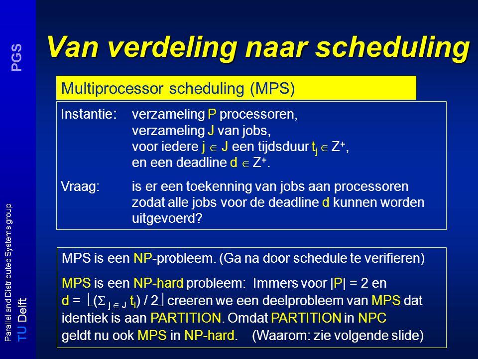T U Delft Parallel and Distributed Systems group PGS Van verdeling naar scheduling Instantie : verzameling P processoren, verzameling J van jobs, voor iedere j  J een tijdsduur t j  Z +, en een deadline d  Z +.