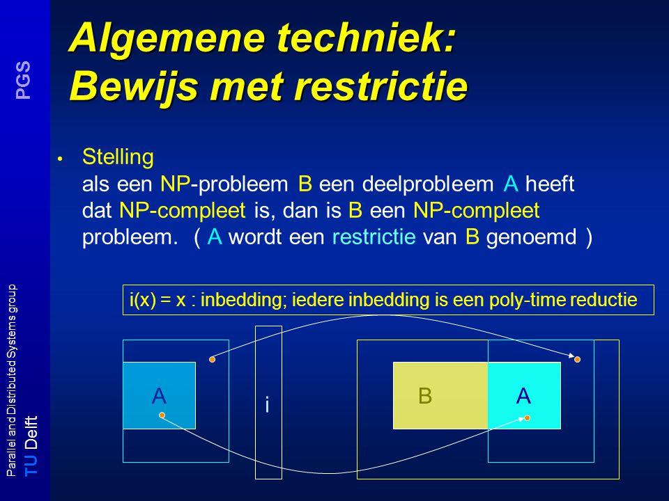 T U Delft Parallel and Distributed Systems group PGS Algemene techniek: Bewijs met restrictie Stelling als een NP-probleem B een deelprobleem A heeft dat NP-compleet is, dan is B een NP-compleet probleem.