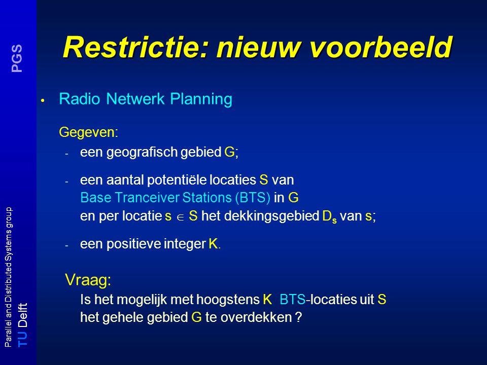 T U Delft Parallel and Distributed Systems group PGS Restrictie: nieuw voorbeeld Radio Netwerk Planning Gegeven: - een geografisch gebied G; - een aantal potentiële locaties S van Base Tranceiver Stations (BTS) in G en per locatie s  S het dekkingsgebied D s van s; - een positieve integer K.